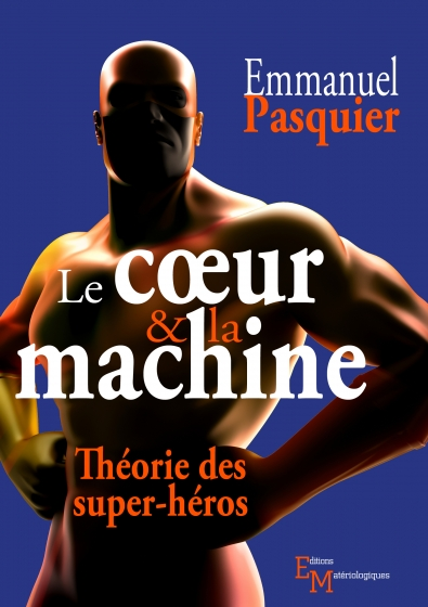 Le cœur & la machine. Théorie des super-héros